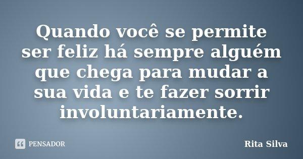Quando você se permite ser feliz há sempre alguém que chega para mudar a sua vida e te fazer sorrir involuntariamente.... Frase de Rita Silva.