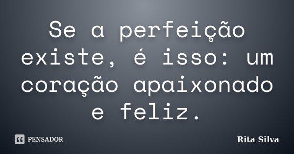 Se a perfeição existe, é isso: um coração apaixonado e feliz.... Frase de Rita Silva.