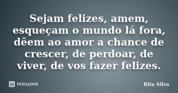 Sejam felizes, amem, esqueçam o mundo lá fora, dêem ao amor a chance de crescer, de perdoar, de viver, de vos fazer felizes.... Frase de Rita Silva.