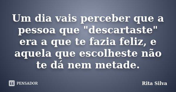 """Um dia vais perceber que a pessoa que """"descartaste"""" era a que te fazia feliz, e aquela que escolheste não te dá nem metade.... Frase de Rita Silva."""