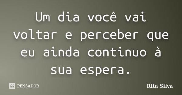 Um dia você vai voltar e perceber que eu ainda continuo à sua espera.... Frase de Rita Silva.