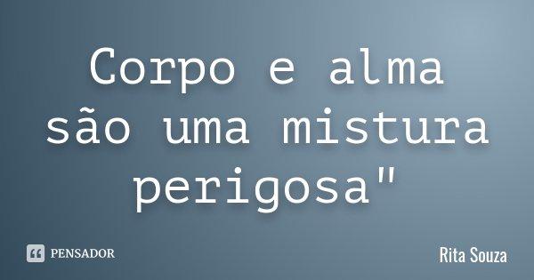 """Corpo e alma são uma mistura perigosa""""... Frase de Rita Souza."""