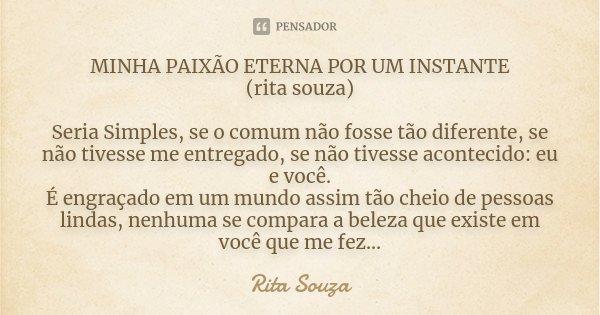 MINHA PAIXÃO ETERNA POR UM INSTANTE (rita souza) Seria Simples, se o comum não fosse tão diferente, se não tivesse me entregado, se não tivesse acontecido: eu e... Frase de Rita Souza.