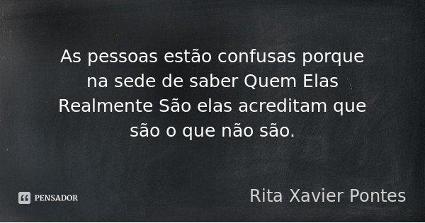 As pessoas estão confusas porque na sede de saber Quem Elas Realmente São elas acreditam que são o que não são.... Frase de Rita Xavier Pontes.