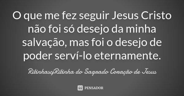 O que me fez seguir Jesus Cristo não foi só desejo da minha salvação, mas foi o desejo de poder serví-lo eternamente.... Frase de RitinhascjRitinha do Sagrado Coração de Jesus.
