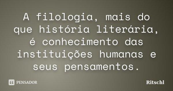 A filologia, mais do que história literária, é conhecimento das instituições humanas e seus pensamentos.... Frase de Ritschl.