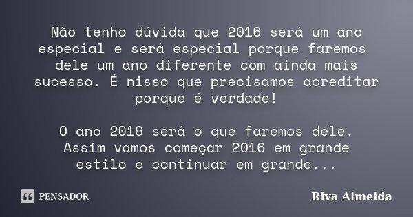 Não tenho dúvida que 2016 será um ano especial e será especial porque faremos dele um ano diferente com ainda mais sucesso. É nisso que precisamos acreditar por... Frase de Riva Almeida.