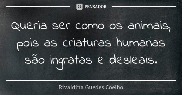 Queria ser como os animais, pois as criaturas humanas são ingratas e desleais.... Frase de Rivaldina Guedes Coelho.