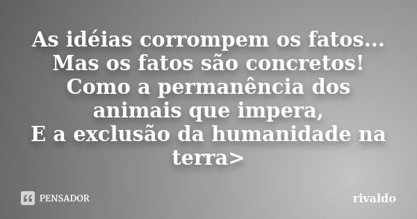 As idéias corrompem os fatos... Mas os fatos são concretos! Como a permanência dos animais que impera, E a exclusão da humanidade na terra>... Frase de rivaldo.