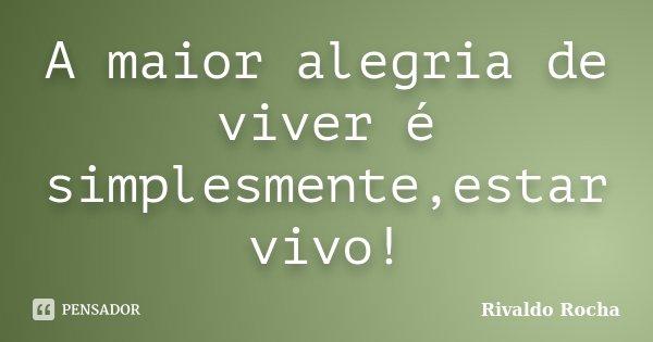 A maior alegria de viver é simplesmente,estar vivo!... Frase de Rivaldo Rocha.