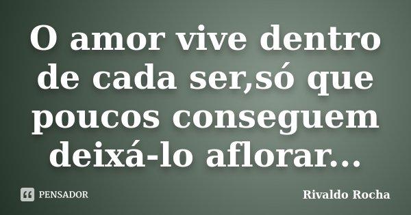 O amor vive dentro de cada ser,só que poucos conseguem deixá-lo aflorar...... Frase de Rivaldo Rocha.
