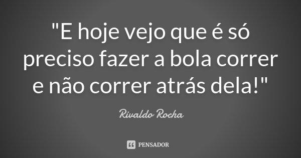 """""""E hoje vejo que é só preciso fazer a bola correr e não correr atrás dela!""""... Frase de Rivaldo Rocha."""
