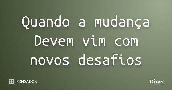 Quando a mudança Devem vim com novos desafios... Frase de Rivas.