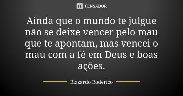 Ainda que o mundo te julgue não se deixe vencer pelo mau que te apontam, mas vencei o mau com a fé em Deus e boas ações.... Frase de Rizzardo Roderico.