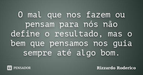 O mal que nos fazem ou pensam para nós não define o resultado, mas o bem que pensamos nos guia sempre até algo bom.... Frase de Rizzardo Roderico.