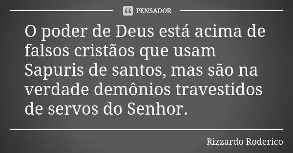 O poder de Deus está acima de falsos cristãos que usam Sapuris de santos, mas são na verdade demônios travestidos de servos do Senhor.... Frase de Rizzardo Roderico.