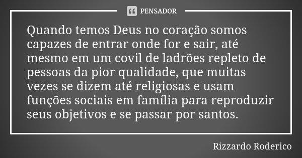 Quando temos Deus no coração somos capazes de entrar onde for e sair, até mesmo em um covil de ladrões repleto de pessoas da pior qualidade, que muitas vezes se... Frase de Rizzardo Roderico.