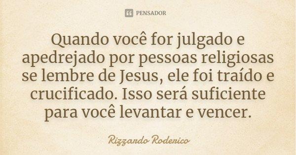 Quando você for julgado e apedrejado por pessoas religiosas se lembre de Jesus, ele foi traído e crucificado. Isso será suficiente para você levantar e vencer.... Frase de Rizzardo Roderico.