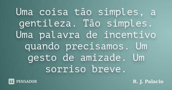 Uma coisa tão simples, a gentileza. Tão simples. Uma palavra de incentivo quando precisamos. Um gesto de amizade. Um sorriso breve.... Frase de R. J. Palacio.