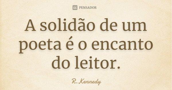 A solidão de um poeta é o encanto do leitor.... Frase de R.Kennedy.