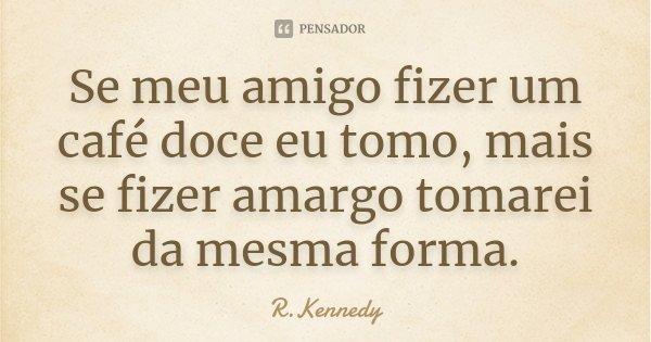 Se meu amigo fizer um café doce eu tomo, mais se fizer amargo tomarei da mesma forma.... Frase de R.Kennedy.