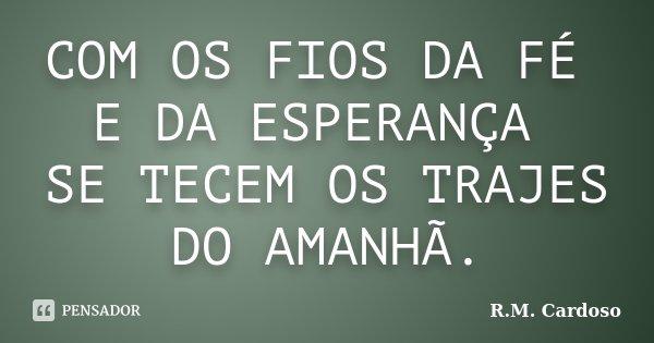 COM OS FIOS DA FÉ E DA ESPERANÇA SE TECEM OS TRAJES DO AMANHÃ.... Frase de R.M. Cardoso.