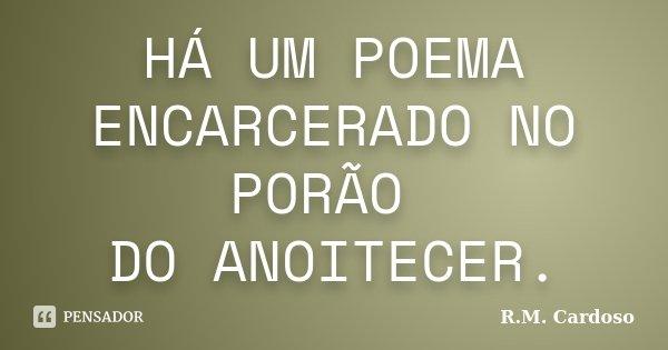 HÁ UM POEMA ENCARCERADO NO PORÃO DO ANOITECER.... Frase de R.M. Cardoso.