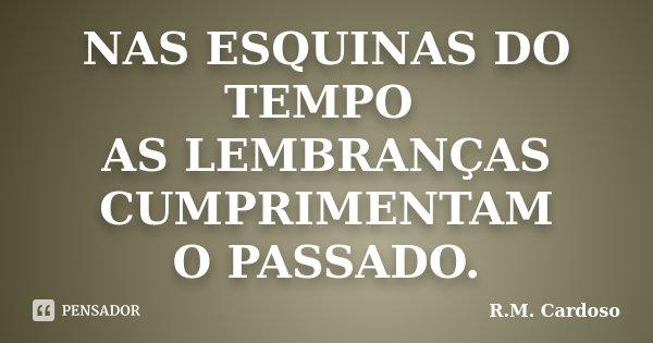 NAS ESQUINAS DO TEMPO AS LEMBRANÇAS CUMPRIMENTAM O PASSADO.... Frase de R.M. Cardoso.