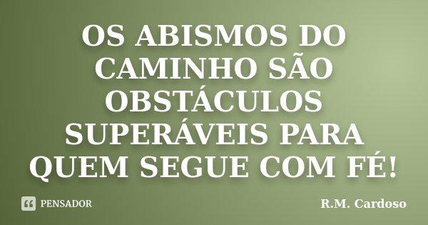 OS ABISMOS DO CAMINHO SÃO OBSTÁCULOS SUPERÁVEIS PARA QUEM SEGUE COM FÉ!... Frase de R.M. Cardoso.