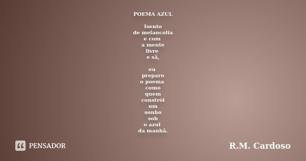POEMA AZUL Isento de melancolia e com a mente livre e sã, eu preparo o poema como quem constrói um sonho sob o azul da manhã.... Frase de R.M. Cardoso.