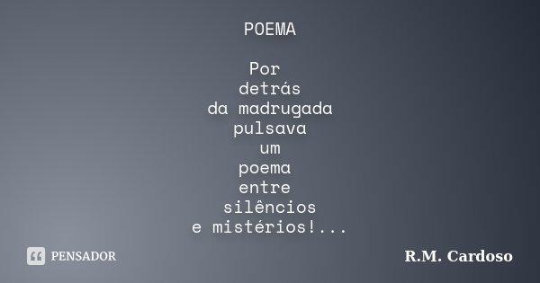 POEMA Por detrás da madrugada pulsava um poema entre silêncios e mistérios!...... Frase de R.M. Cardoso.