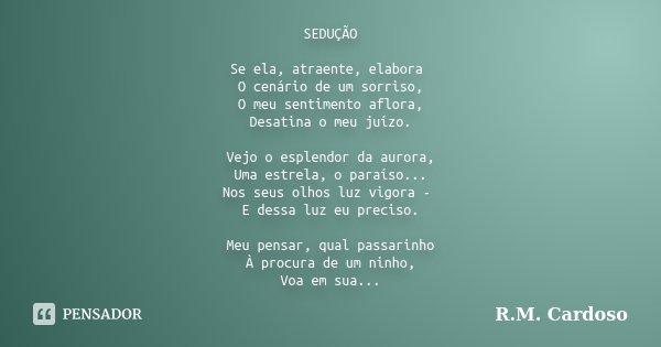 SEDUÇÃO Se ela, atraente, elabora O cenário de um sorriso, O meu sentimento aflora, Desatina o meu juízo. Vejo o esplendor da aurora, Uma estrela, o paraíso... ... Frase de R.M. Cardoso.