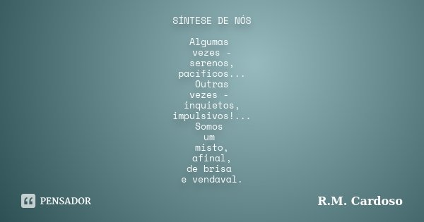 SÍNTESE DE NÓS Algumas vezes - serenos, pacíficos... Outras vezes - inquietos, impulsivos!... Somos um misto, afinal, de brisa e vendaval.... Frase de R.M. Cardoso.