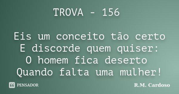 TROVA - 156 Eis um conceito tão certo E discorde quem quiser: O homem fica deserto Quando falta uma mulher!... Frase de R.M. Cardoso.