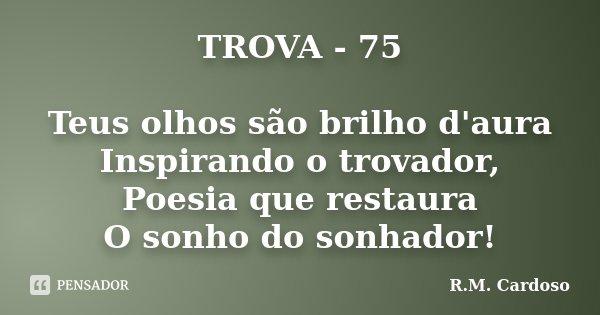 TROVA - 75 Teus olhos são brilho d'aura Inspirando o trovador, Poesia que restaura O sonho do sonhador!... Frase de R.M. Cardoso.
