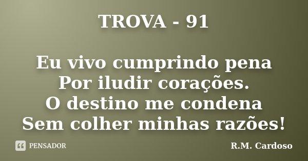 TROVA - 91 Eu vivo cumprindo pena Por iludir corações. O destino me condena Sem colher minhas razões!... Frase de R.M. Cardoso.