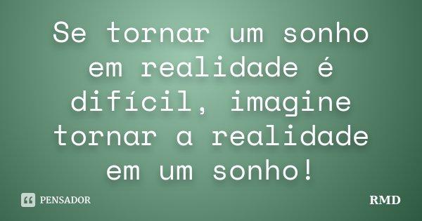 Se tornar um sonho em realidade é difícil, imagine tornar a realidade em um sonho!... Frase de RMD.