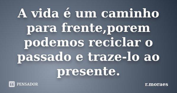 A vida é um caminho para frente,porem podemos reciclar o passado e traze-lo ao presente.... Frase de R.Moraes.