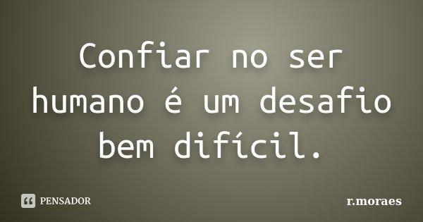 Confiar no ser humano é um desafio bem difícil.... Frase de R.Moraes.