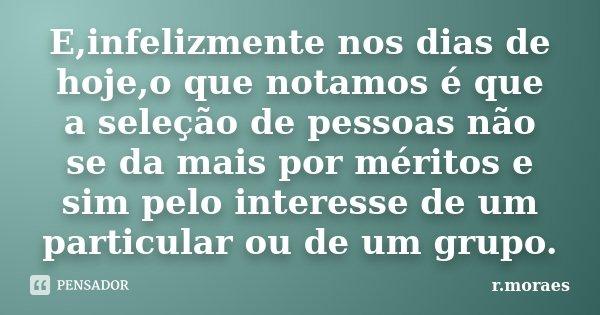 E,infelizmente nos dias de hoje,o que notamos é que a seleção de pessoas não se da mais por méritos e sim pelo interesse de um particular ou de um grupo.... Frase de R.Moraes.
