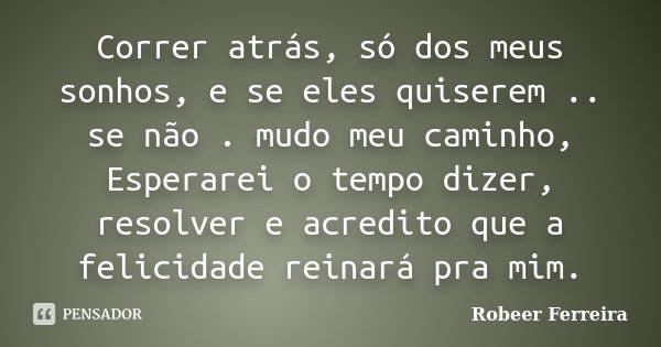 Correr atrás, só dos meus sonhos, e se eles quiserem .. se não . mudo meu caminho, Esperarei o tempo dizer, resolver e acredito que a felicidade reinará pra mim... Frase de Robeer Ferreira.