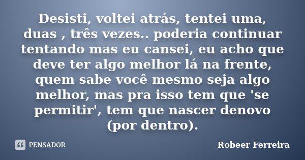 Desisti, voltei atrás, tentei uma, duas , três vezes.. poderia continuar tentando mas eu cansei, eu acho que deve ter algo melhor lá na frente, quem sabe você m... Frase de Robeer Ferreira.