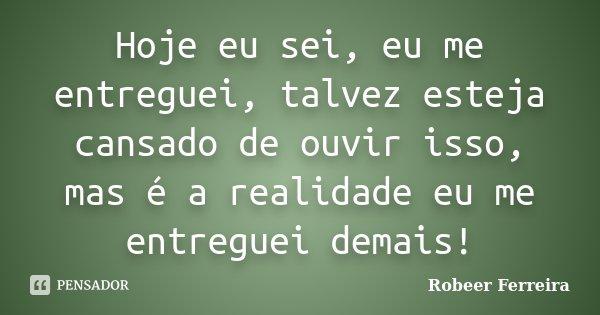 Hoje eu sei, eu me entreguei, talvez esteja cansado de ouvir isso, mas é a realidade eu me entreguei demais!... Frase de Robeer Ferreira.