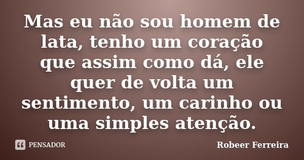 Mas eu não sou homem de lata, tenho um coração que assim como dá, ele quer de volta um sentimento, um carinho ou uma simples atenção.... Frase de Robeer Ferreira.