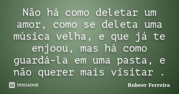 Não há como deletar um amor, como se deleta uma música velha, e que já te enjoou, mas há como guardá-la em uma pasta, e não querer mais visitar .... Frase de Robeer Ferreira.