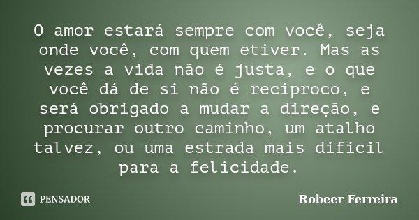 O amor estará sempre com você, seja onde você, com quem etiver. Mas as vezes a vida não é justa, e o que você dá de si não é reciproco, e será obrigado a mudar ... Frase de Robeer Ferreira.