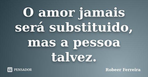 O amor jamais será substituido, mas a pessoa talvez.... Frase de Robeer Ferreira.