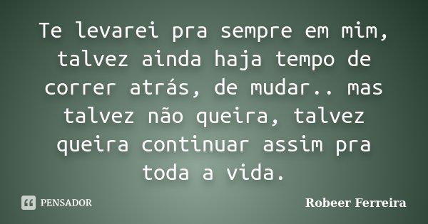 Te levarei pra sempre em mim, talvez ainda haja tempo de correr atrás, de mudar.. mas talvez não queira, talvez queira continuar assim pra toda a vida.... Frase de Robeer Ferreira.