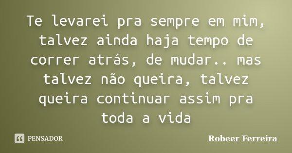 Te levarei pra sempre em mim, talvez ainda haja tempo de correr atrás, de mudar.. mas talvez não queira, talvez queira continuar assim pra toda a vida... Frase de Robeer Ferreira.