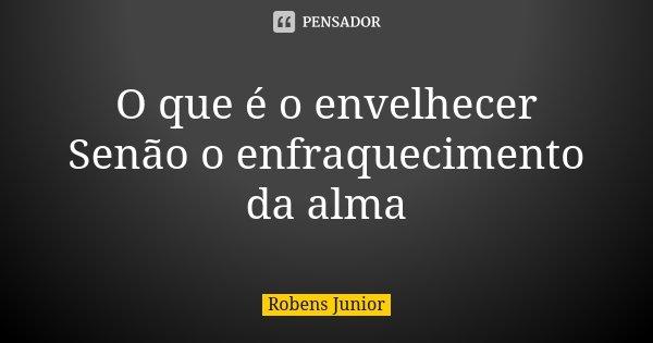 O que é o envelhecer Senão o enfraquecimento da alma... Frase de Robens Junior.